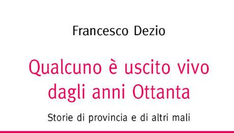 Francesco Dezio:  Qualcuno è uscito vivo dagli anni Ottanta: Storie di provincia e di altri mali